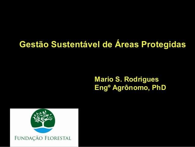 Gestão Sustentável de Áreas Protegidas                 Mario S. Rodrigues                 Engº Agrônomo, PhD