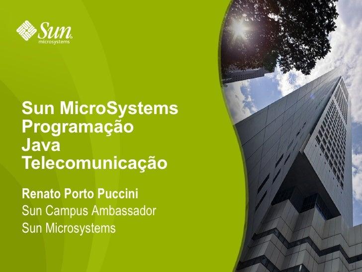 Sun MicroSystems Programação Java Telecomunicação Renato Porto Puccini Sun Campus Ambassador Sun Microsystems