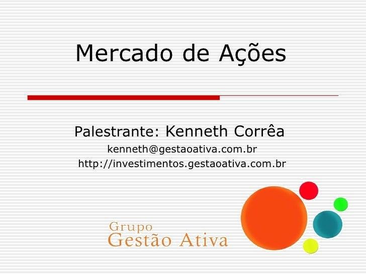 Mercado de Ações Palestrante:  Kenneth Corrêa [email_address] http://investimentos.gestaoativa.com.br