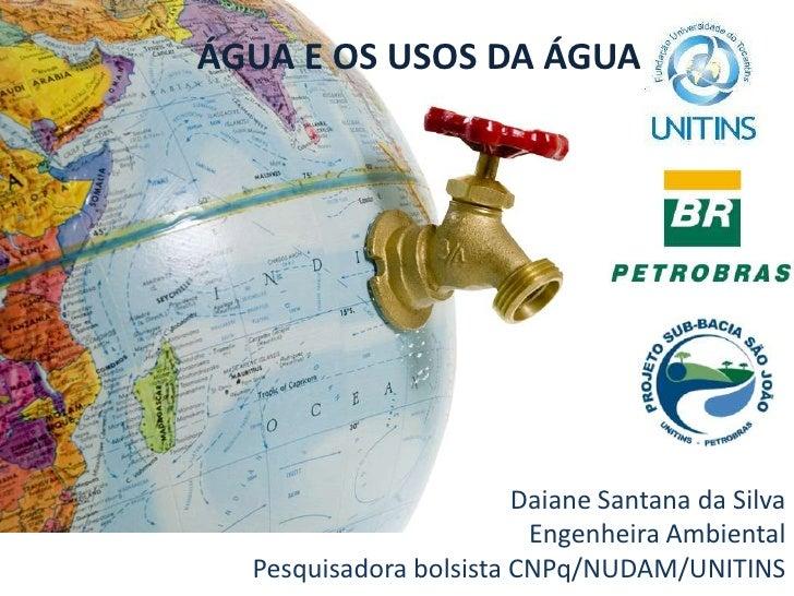ÁGUA E OS USOS DA ÁGUA<br />Daiane Santana da Silva<br />Engenheira Ambiental<br />Pesquisadora bolsista CNPq/NUDAM/UNITIN...