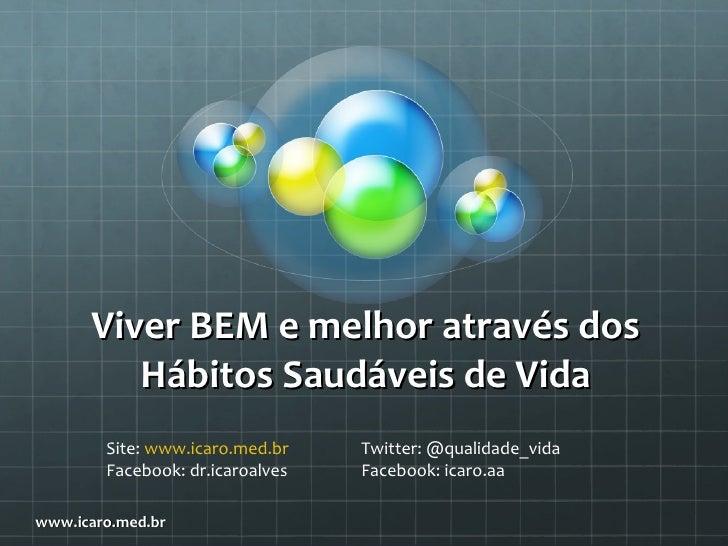 Viver BEM e melhor através dos         Hábitos Saudáveis de Vida        Site: www.icaro.med.br    Twitter: @qualidade_vida...