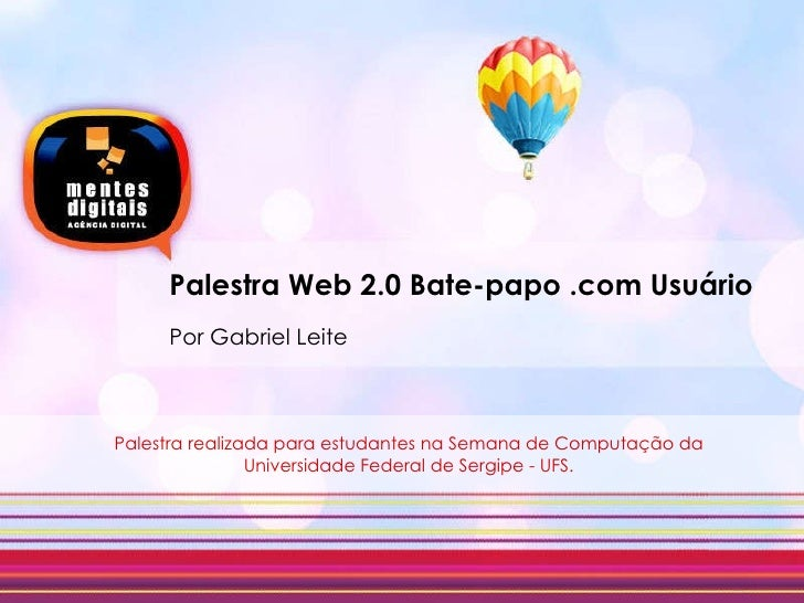 Palestra Web 2.0 Bate-papo .com Usuário Por Gabriel Leite Palestra realizada para estudantes na Semana de Computação da Un...