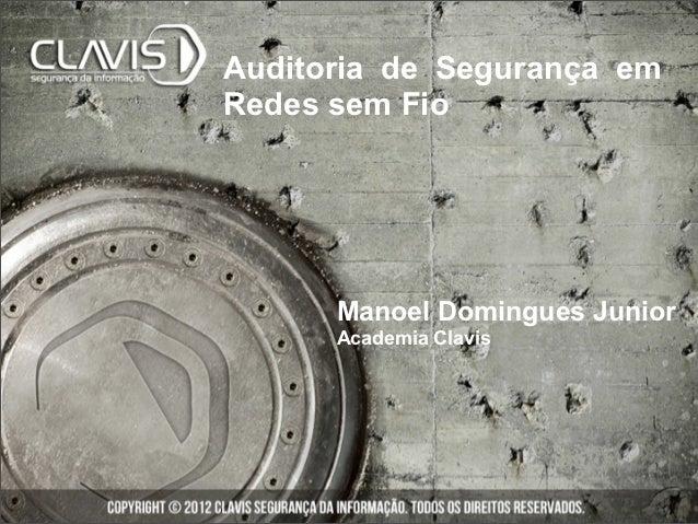 Auditoria de Segurança emRedes sem Fio      Manoel Domingues Junior      Academia Clavis