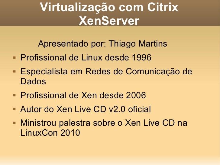 Virtualização com Citrix XenServer <ul><li>Apresentado por: Thiago Martins </li></ul><ul><li>Profissional de Linux desde 1...