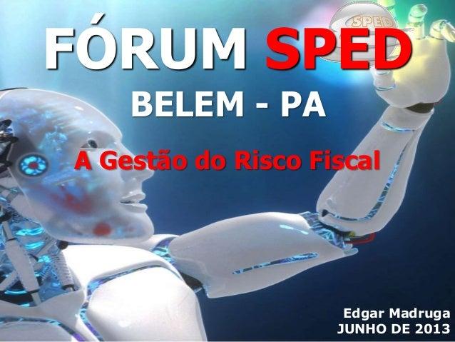 Edgar Madruga JUNHO DE 2013 A Gestão do Risco Fiscal FÓRUM SPED BELEM - PA