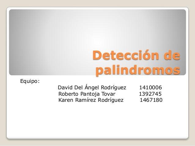 Detección de palindromos<br />Equipo:<br />                     David Del Ángel Rodríguez       1410006<br />Roberto Pan...