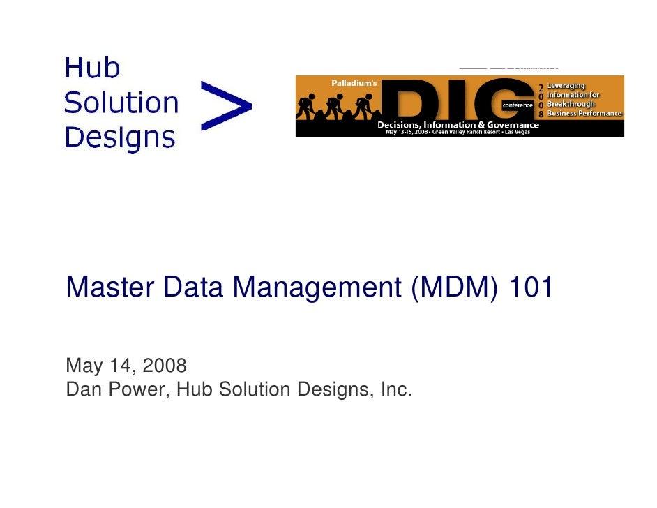 Master Data Management (MDM) 101  May 14, 2008 Dan Power, Hub Solution Designs, Inc.