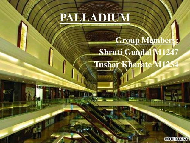 PALLADIUM Group Members: Shruti Gundal M1247 Tushar Kharate M1254