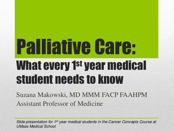 Palliative Care:What every 1st year medicalstudent needs to knowSuzana Makowski, MD MMM FACP FAAHPMAssistant Professor of ...