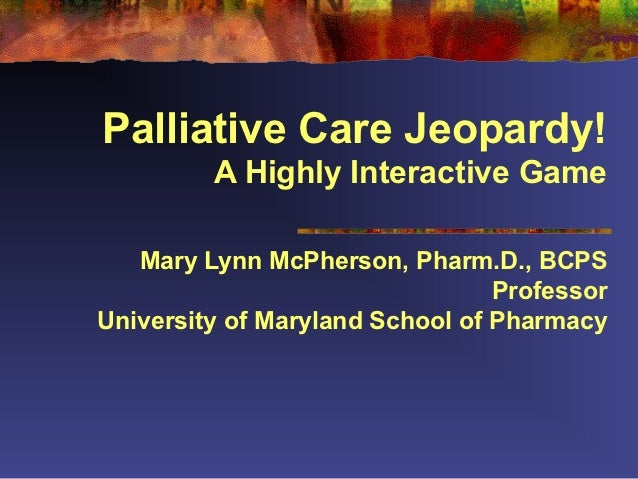 Palliative Care Jeopardy!         A Highly Interactive Game   Mary Lynn McPherson, Pharm.D., BCPS                         ...