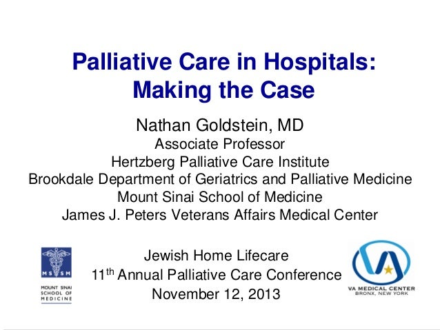 Palliative Care in Hospitals: Making the Case Nathan Goldstein, MD Associate Professor Hertzberg Palliative Care Institute...