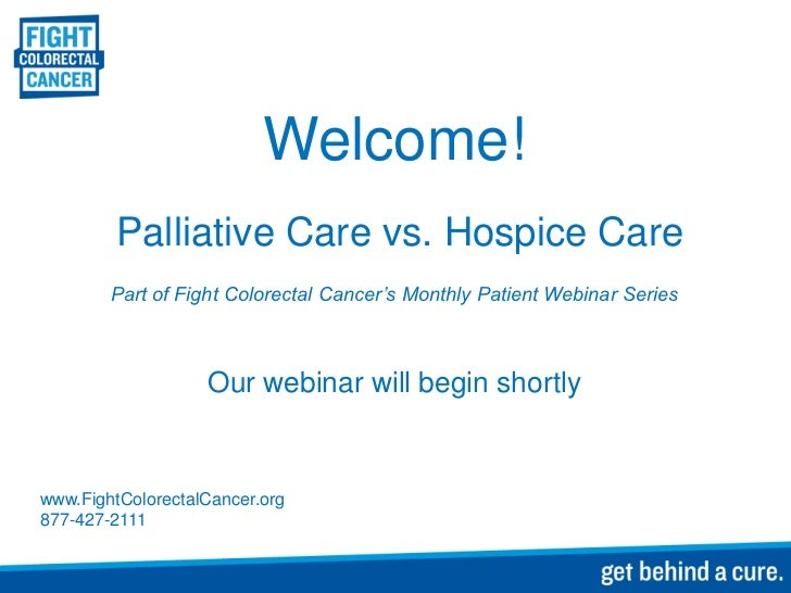 Welcome!         Palliative Care vs. Hospice Care        Part of Fight Colorectal Cancer's Monthly Patient Webinar Series ...