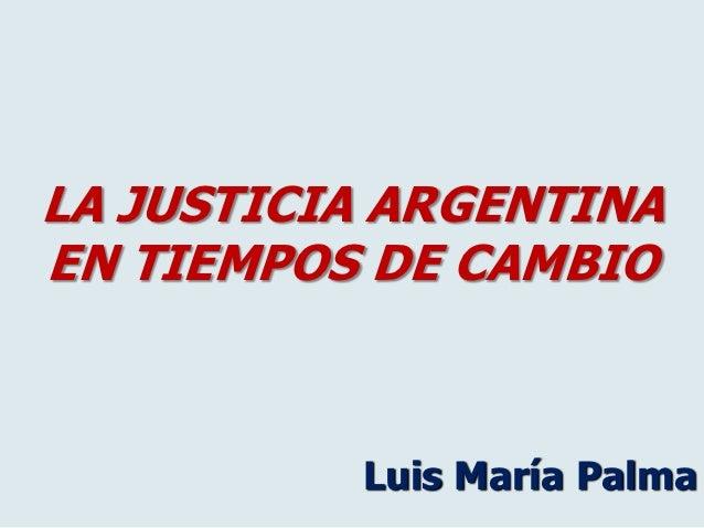 LA JUSTICIA ARGENTINAEN TIEMPOS DE CAMBIO          Luis María Palma