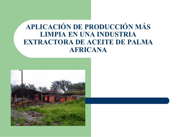 APLICACIÓN DE PRODUCCIÓN MÁS LIMPIA EN UNA INDUSTRIA EXTRACTORA DE ACEITE DE PALMA AFRICANA