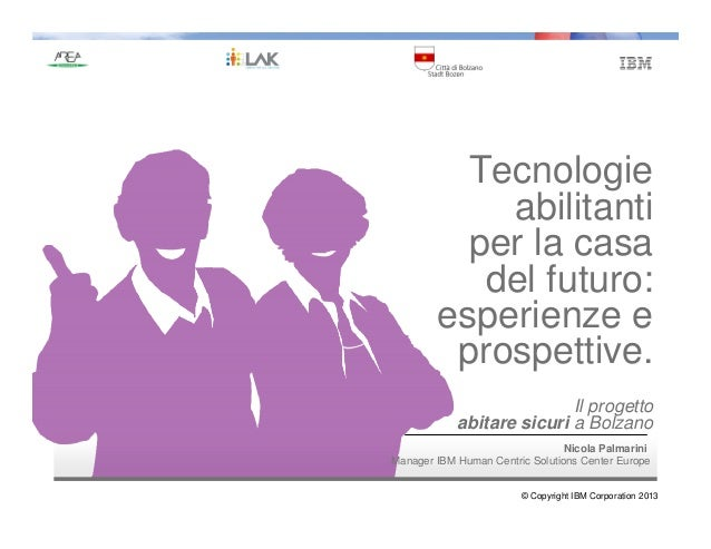 © Copyright IBM Corporation 2013 Nicola Palmarini Manager IBM Human Centric Solutions Center Europe Tecnologie abilitanti ...