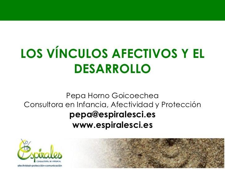 LOS VÍNCULOS AFECTIVOS Y EL        DESARROLLO           Pepa Horno GoicoecheaConsultora en Infancia, Afectividad y Protecc...