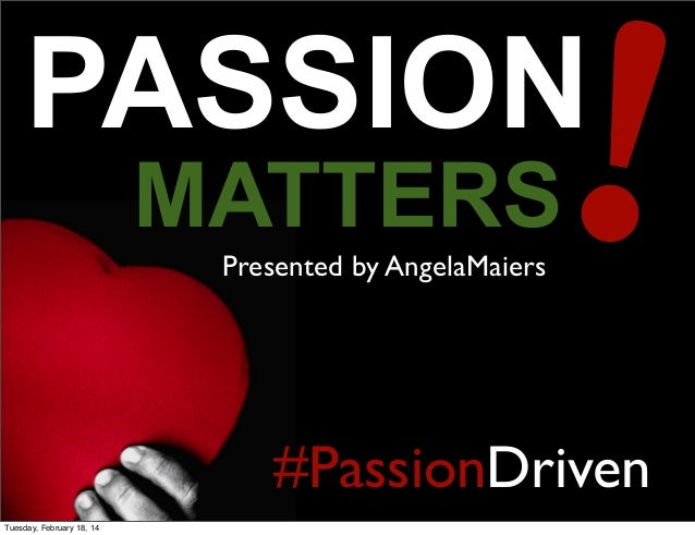 !  PASSION MATTERS Presented by AngelaMaiers  #PassionDriven Tuesday, February 18, 14