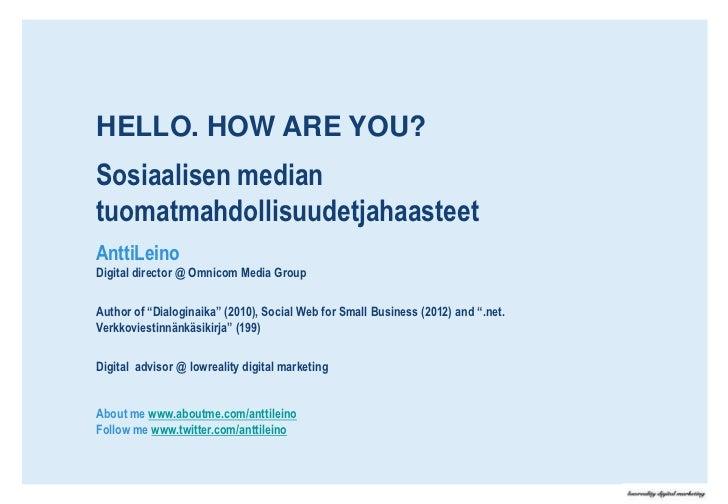 HELLO. HOW ARE YOU?Sosiaalisen mediantuomatmahdollisuudetjahaasteetAnttiLeinoDigital director @ Omnicom Media GroupAuthor ...