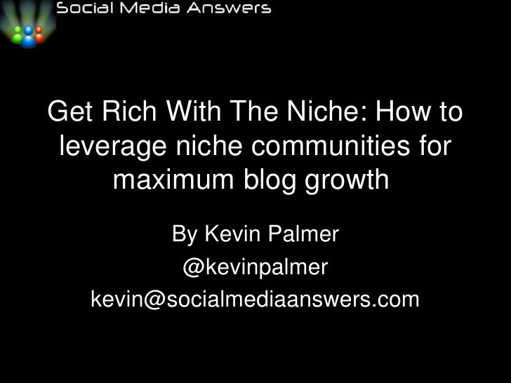 Get Rich With The Niche: How to leverage niche communities for maximum blog growth<br />By Kevin Palmer<br />@kevinpalmer...