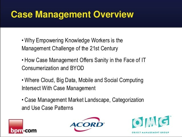 Case Management Overview • Why Empowering Knowledge Workers is the Management Challenge of the 21st Century • How Case Man...