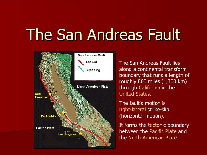 The San Andreas Fault The San Andreas Fault lies along a continental transform boundary that runs a length of roughly 800...