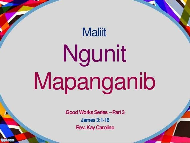 Maliit  NgunitMapanganib  Good Works Series – Part 3       James 3:1-16     Rev. Kay Carolino