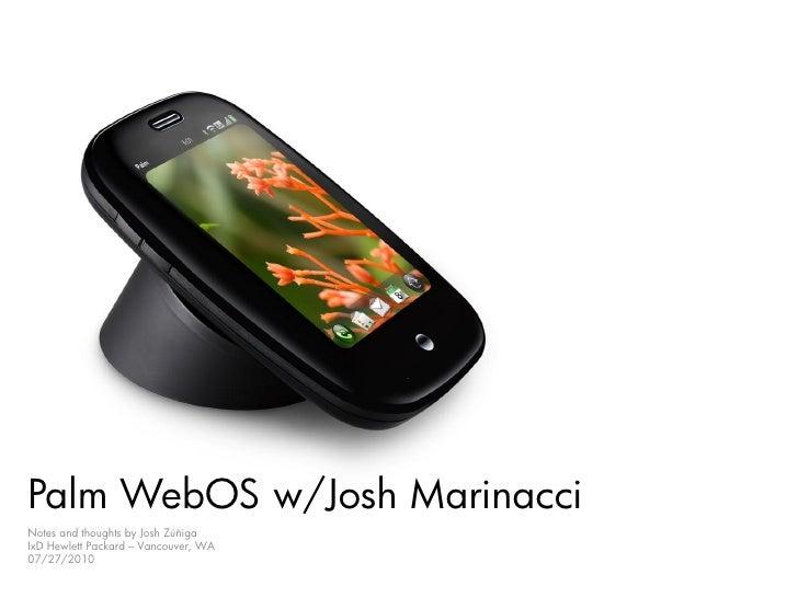 Palm WebOS w/Josh Marinacci Notes and thoughts by Josh Zúñiga IxD Hewlett Packard – Vancouver, WA 07/27/2010
