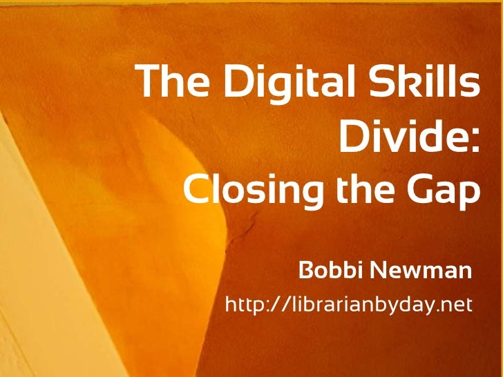 The Digital Skills          Divide:  Closing the Gap           Bobbi Newman    http://librarianbyday.net