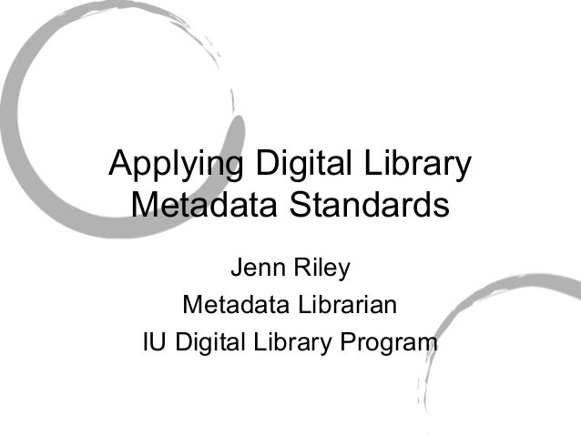 Applying Digital Library Metadata Standards Jenn Riley Metadata Librarian IU Digital Library Program