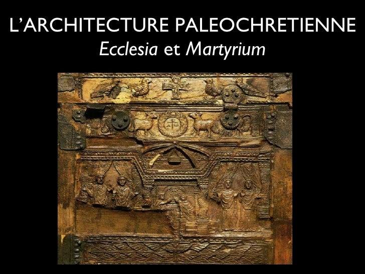 L'ARCHITECTURE PALEOCHRETIENNE Ecclesia  et  Martyrium