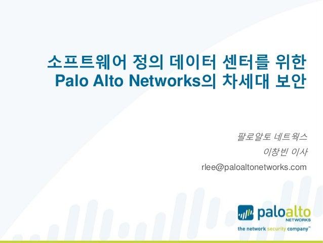 소프트웨어 정의 데이터 센터를 위한 Palo Alto Networks의 차세대 보안 팔로알토 네트웍스 이창빈 이사 rlee@paloaltonetworks.com