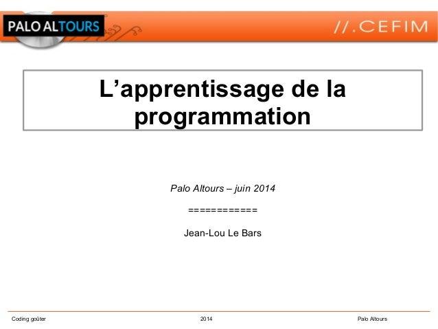 Coding goûter 2014 Palo Altours L'apprentissage de la programmation Palo Altours – juin 2014 ============ Jean-Lou Le Bars