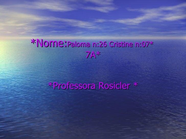 *Nome: Paloma n:26 Cristine n:07*  7A*   *Professora Rosicler *