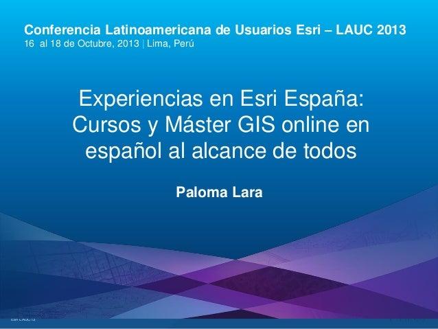 Conferencia Latinoamericana de Usuarios Esri – LAUC 2013 16 al 18 de Octubre, 2013 | Lima, Perú  Experiencias en Esri Espa...