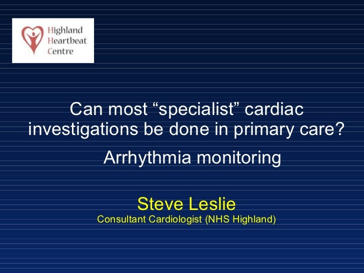 "Can most ""specialist"" cardiac investigations be done in primary care? Steve Leslie Consultant Cardiologist (NHS Highland) ..."