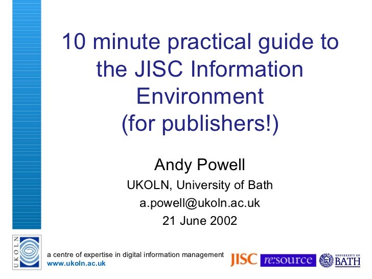 10 minute  practical  guide to the JISC Information Environment (for  p ublishers ! ) Andy Powell UKOLN, University of Bat...