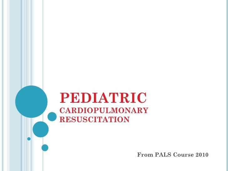 PEDIATRIC   CARDIOPULMONARY RESUSCITATION From PALS Course 2010