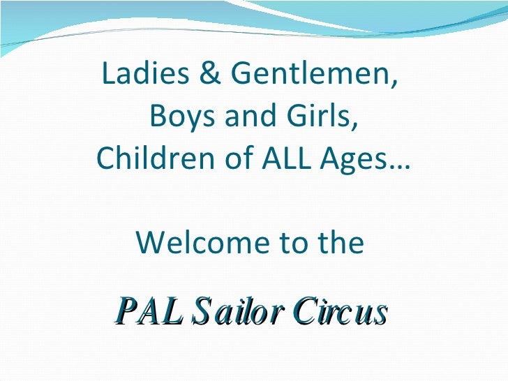 Ladies & Gentlemen,  Boys and Girls, Children of ALL Ages… Welcome to the  PAL Sailor Circus