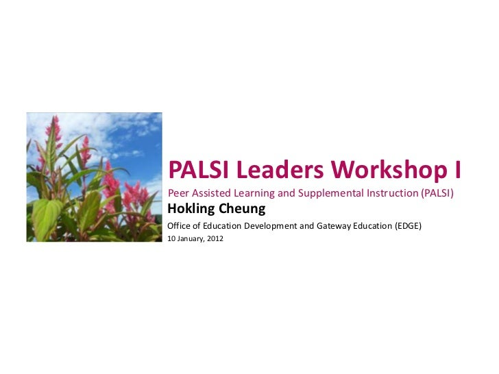 PALSI Leaders Workshop IPeer Assisted Learning and Supplemental Instruction (PALSI)Hokling CheungOffice of Education Devel...