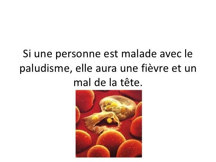 Si une personne est malade avec lepaludisme, elle aura une fièvre et un           mal de la tête.
