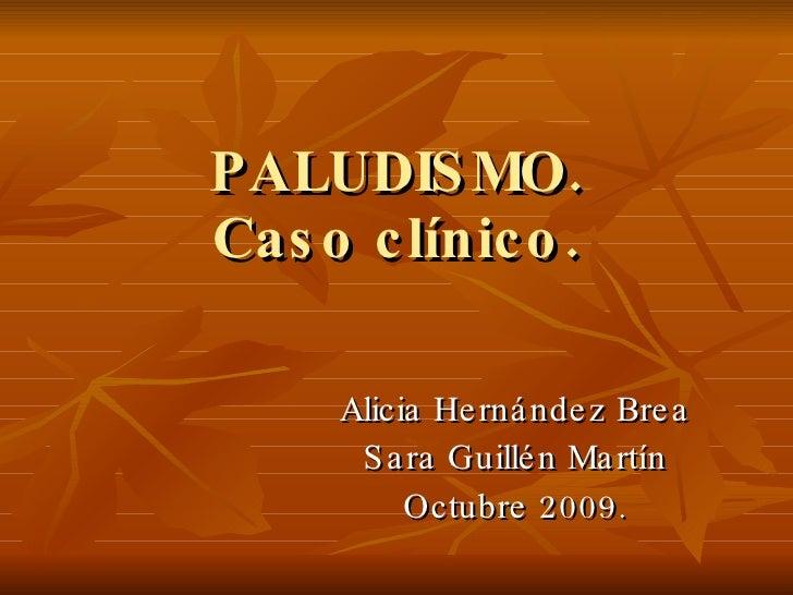 PALUDISMO. Caso clínico. Alicia Hernández Brea Sara Guillén Martín Octubre 2009.