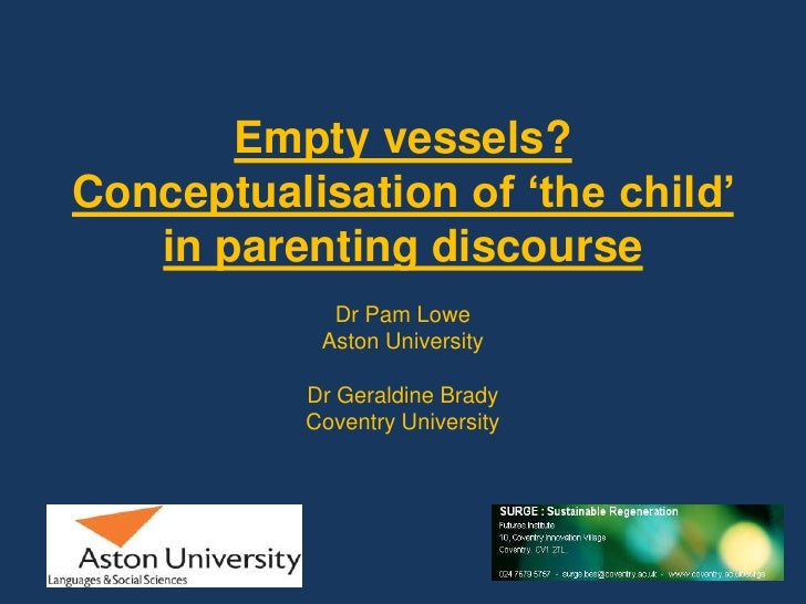 Empty vessels? Conceptualisation of 'the child' in parenting discourse <br />Dr Pam Lowe<br />Aston University<br />Dr Ger...
