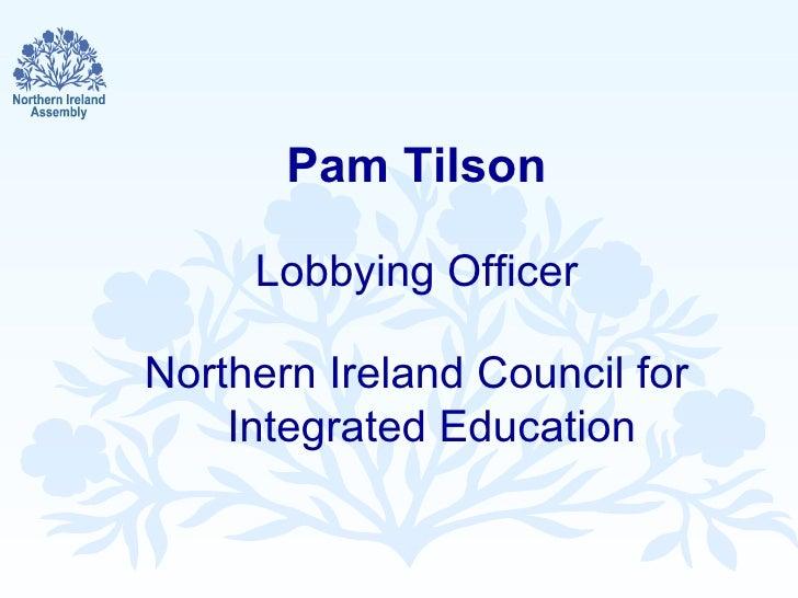 <ul><li>Pam Tilson </li></ul><ul><li>Lobbying Officer </li></ul><ul><li>Northern Ireland Council for Integrated Education ...