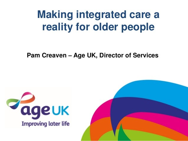 Making integrated care areality for older peoplePam Creaven – Age UK, Director of Services