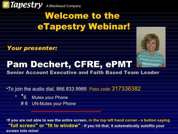 Welcome to the  eTapestry Webinar! <ul><li>To join the audio dial,  866.833.9989   Pass code  317336382 </li></ul><ul><ul>...