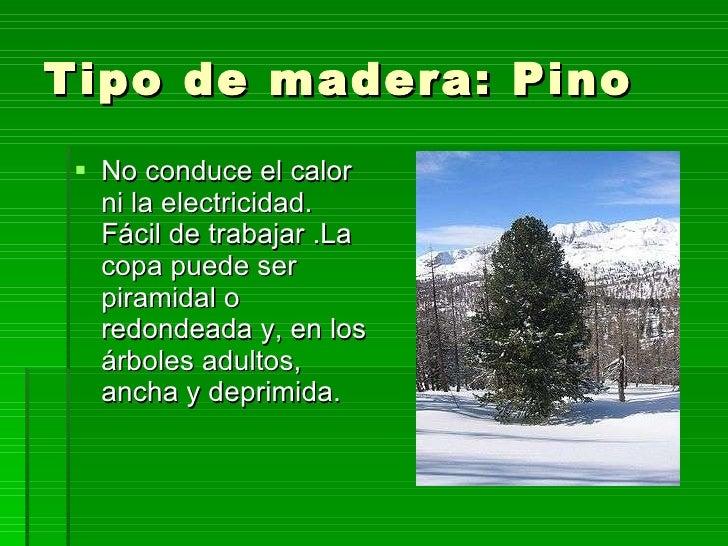 Tipo de madera: Pino <ul><li>No conduce el calor ni la electricidad. Fácil de trabajar .La copa puede ser piramidal o redo...