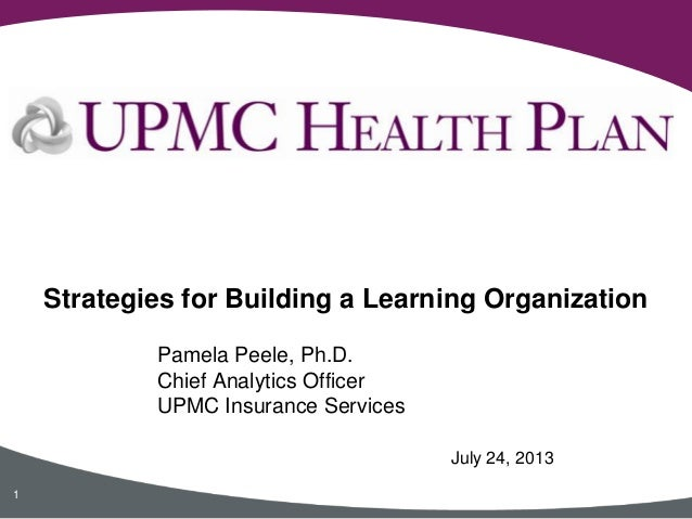 Pamela Peele, Ph.D. Chief Analytics Officer UPMC Insurance Services Strategies for Building a Learning Organization 1 July...