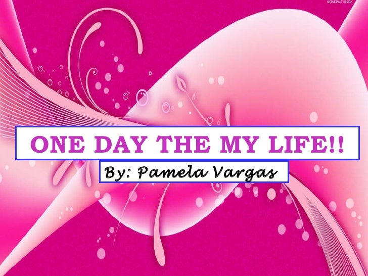 ONE DAY THE MY LIFE!! By: Pamela Vargas