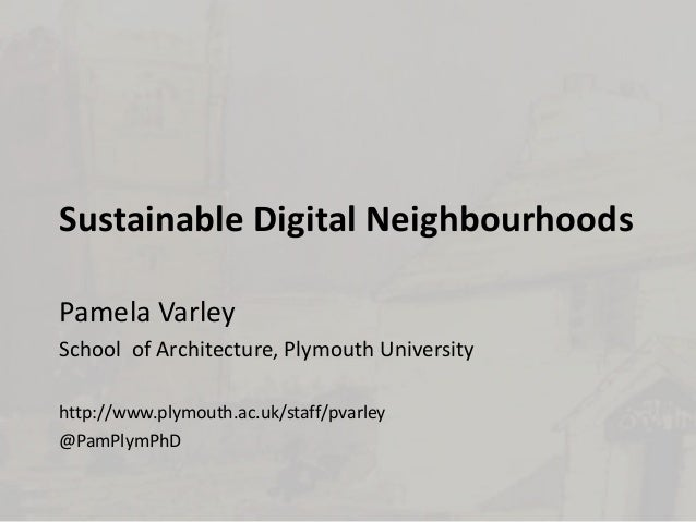 Sustainable Digital Neighbourhoods Pamela Varley School of Architecture, Plymouth University http://www.plymouth.ac.uk/sta...
