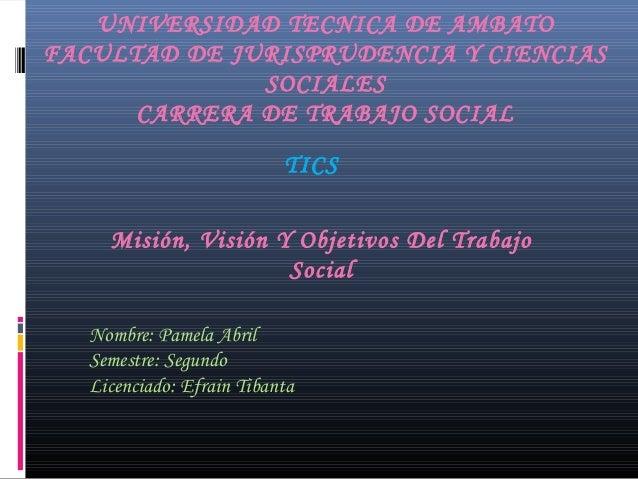 UNIVERSIDAD TECNICA DE AMBATO FACULTAD DE JURISPRUDENCIA Y CIENCIAS SOCIALES CARRERA DE TRABAJO SOCIAL TICS Misión, Visión...